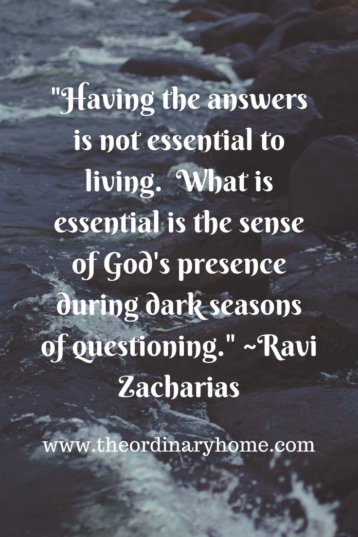 Having the answers is not essential to living.  what is essential is the sense of God's presence during dark seasons of questioning. - Ravi Zacharias ~TheOrdinaryHome.com