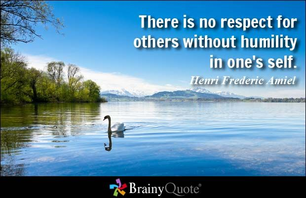 There is no respect for others without humility in one's self. - Henri Frederic Amiel at BrainyQuote