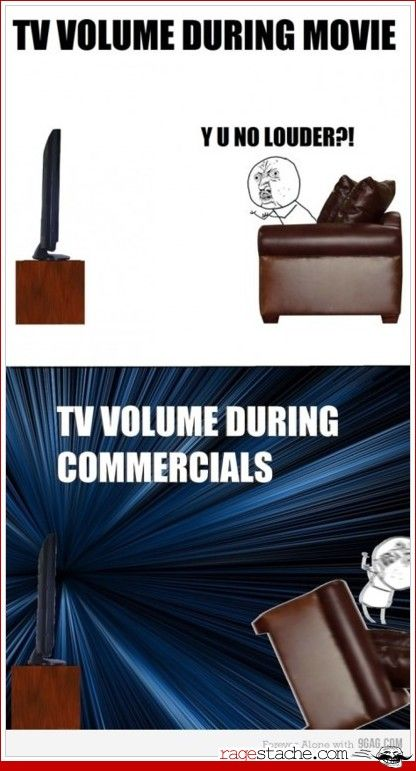 I cannot express how much I hate this crap... And I can never get to the remote to turn the volume down quick enough before someone asks if I am deaf..