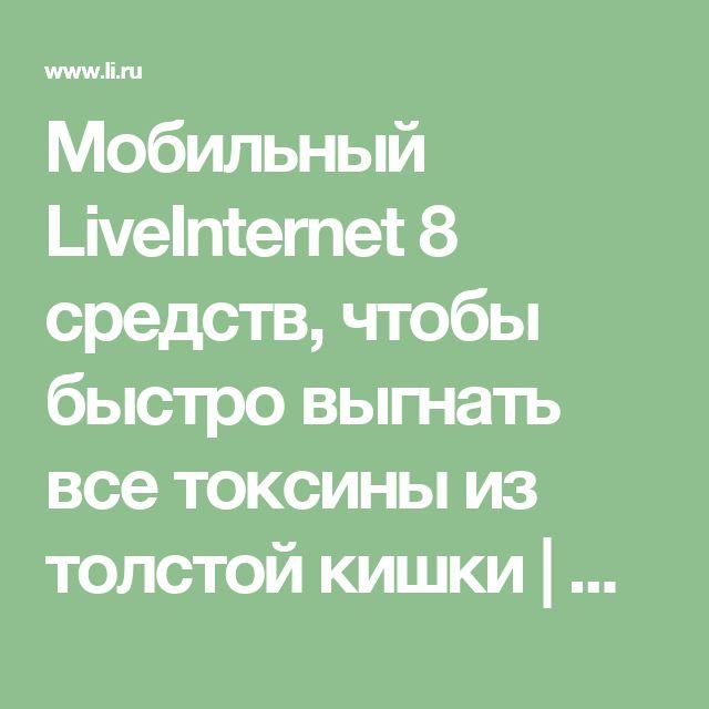 Мобильный LiveInternet 8 средств, чтобы быстро выгнать все токсины из толстой кишки | Людмила_Беркут - Дневник Людмила_Беркут |