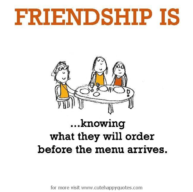 Friendship is, knowing what they will order before the menu arrives. - Cute Happy Quotes