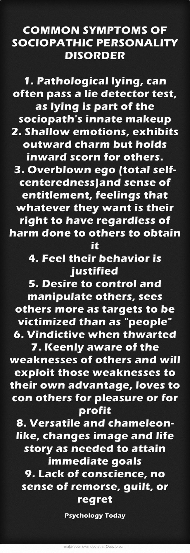 COMMON SYMPTOMS OF SOCIOPATHIC PERSONALITY DISORDER 1. Pathological lying, can often pass a lie detector test, as lying is part of the sociopath's innate makeup 2. Shallow emotions, exhibits outward charm but holds inward scorn for others. 3. Overblown ego (total self-centeredness)and sense of entitlement, feelings that whatever they want is their right to have regardless of harm done to others to obtain it 4. Feel their behavior is justified 5. Desire to control and...