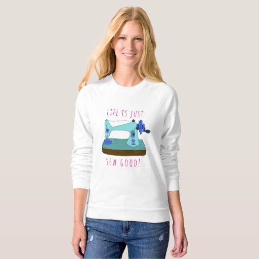 """Life is just sew good! Personalizable Sweatshirt Love to sew? This white sweat shirt displays a charming drawing of a vintage hand sewing machine in shades of blue, with the words """"Life is just sew good!"""". The words are easily customisable so you can change them to your own if you wish. For a keen seamstress / crafter."""