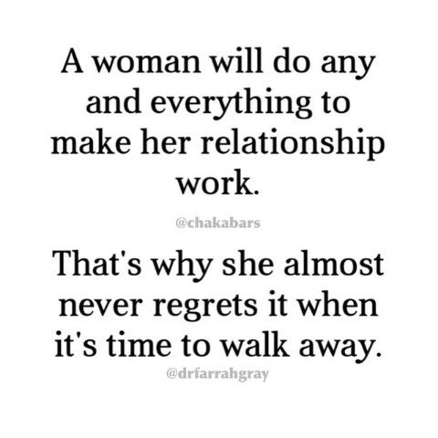 A woman will do any and everything to make her relationship work. Thats why she almost never regrets it when its time to walk away.