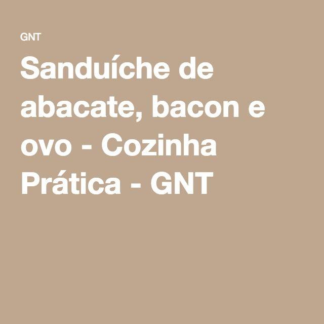 Sanduíche de abacate, bacon e ovo - Cozinha Prática - GNT
