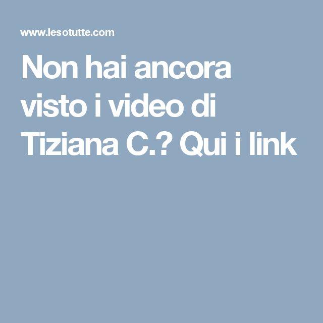 Non hai ancora visto i video di Tiziana C.? Qui i link