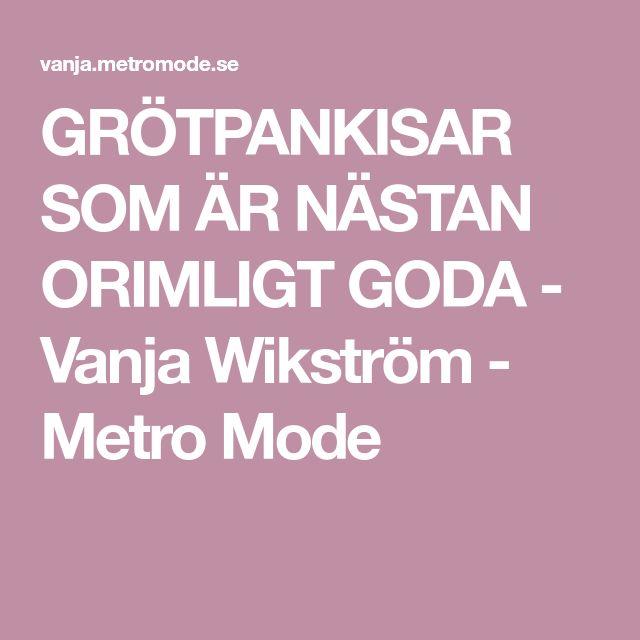 GRÖTPANKISAR SOM ÄR NÄSTAN ORIMLIGT GODA - Vanja Wikström - Metro Mode