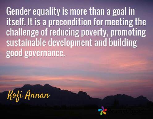 Gender equality is more than a goal in itself. It is a precondition for meeting the challenge of reducing poverty, promoting sustainable development and building good governance. / Kofi Annan