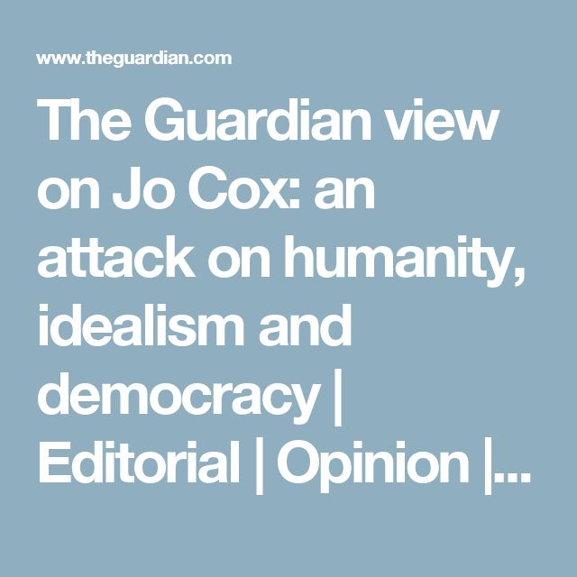 The Guardian view on Jo Cox: an attack on humanity, idealism and democracy   Editorial   Opinion   The Guardian