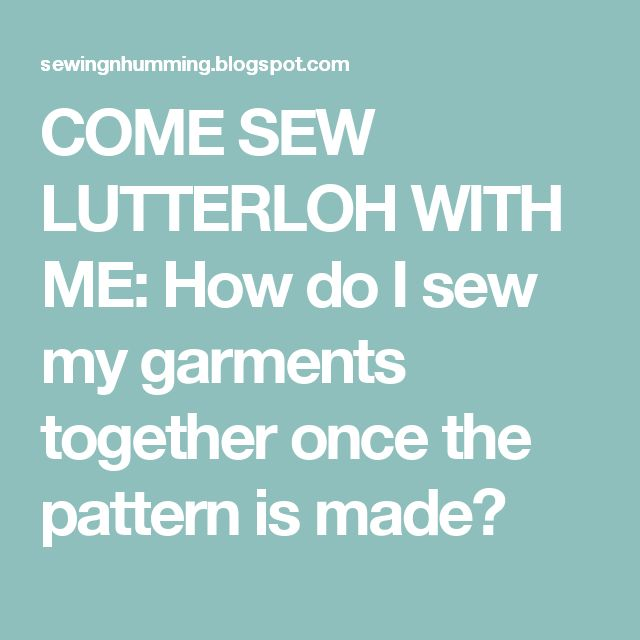 COME SEW LUTTERLOH WITH ME: How do I sew my garments together once the pattern is made?