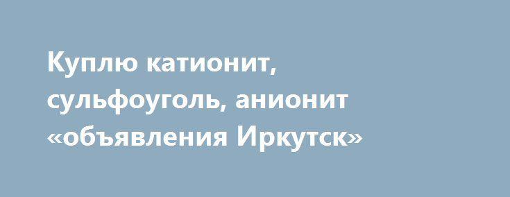 Куплю катионит, сульфоуголь, анионит «объявления Иркутск» http://www.pogruzimvse.ru/doska54/?adv_id=38415 На постоянной основе покупаем б/у с хранения любую химию, в любом виде. Оплата по договоренности. Поможем с выгрузкой материала. Есть все документы.    Катионит: КУ 2-8. аналоги, Lewatit, Purolite, Tulsion, Imberlite, Dowex.    Анионит: АВ 17-8, аналоги.    Смола АН31.    Сульфоуголь.    Активные угли: БАУ-А, ДАК, АГ-3, АГ-5, АР-В, АГС4, ОУ-А, АБГ, УАФ.    Активированный уголь…