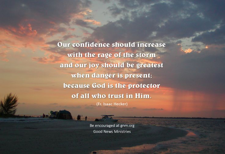 """""""Our confidence should increase with the rage of the storm and our joy should be greatest when danger is present; because God is the protector of all who trust in Him.""""  ~ Servant of God, Father Isaac Hecker, founder of the Paulist Fathers. Download this as inspirational wallpaper from http://gnmforum.blogspot.com/2014/10/confidence-should-increase-with-rage-of.html"""