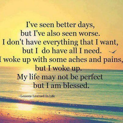 I've seen better days, but I've also seen worse. I don't have everything that I want, but I do have all I need. I woke up with some aches and pains, but I woke up. My Life may not be perfect but I am blessed | Share Inspire Quotes - Love Quotes | Funny Quotes | Quotes about Life | Motivational Quotes