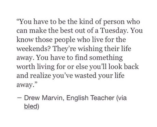 you have to be the kind of person who can make the best out of a tuesday. you know those people who live for the weekends? they're wishing their life away. you have to find something worth living for or else you'll look back + realize you've wasted your life away. drew marvin