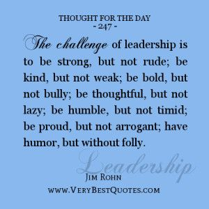 Thought For The Day on leadership, The challenge of leadership is to be strong, but not rude; be kind, but not weak; be bold, but not bully