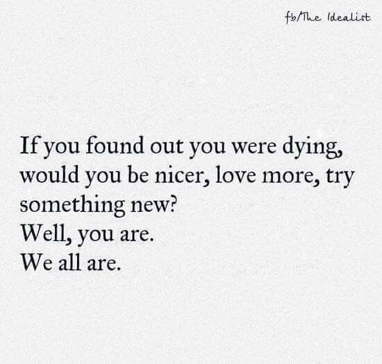 If you found out you were dying, would you be nicer, love more, try something new? Well, you are. We all are.