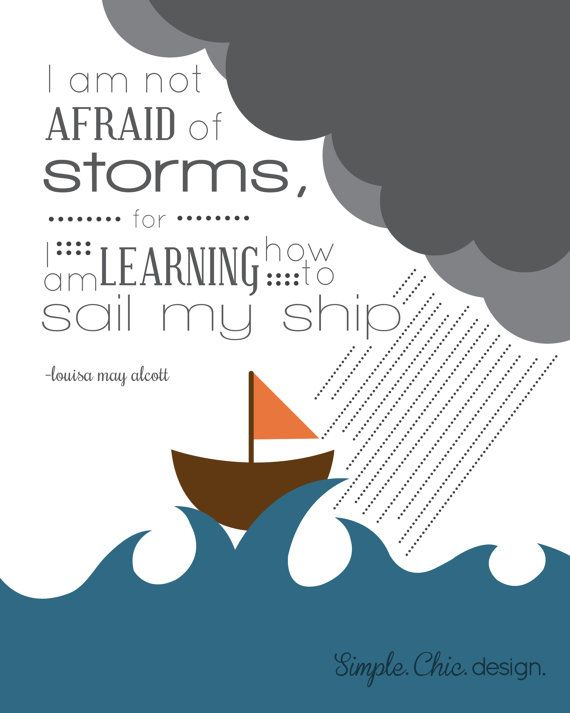 I am not afraid of storms for I am learning how to sail my ship- louisa may alcott