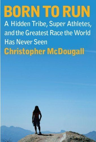 Born to Run: A Hidden Tribe, Super Athletes, and the Greatest Race the World Has Never Seen by Christopher McDougall
