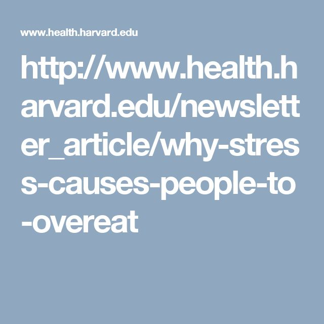 http://www.health.harvard.edu/newsletter_article/why-stress-causes-people-to-overeat