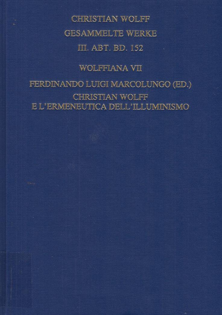 Christian Wolff e l'ermeneutica dell'illuminismo / a cura di Ferdinando Luigi Marcolungo ---  Hildesheim : Olms, 2017