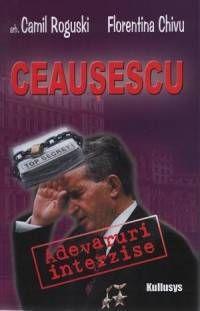 Ceausescu: Adevaruri interzise - Camil Roguski, Florentina Chivu