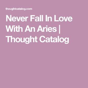 Never Fall In Love With An Aries | Thought Catalog