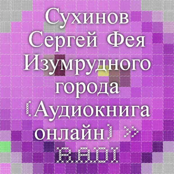 Сухинов Сергей - Фея Изумрудного города (Аудиокнига онлайн) » RadioNetPlus.ru развлекательный портал