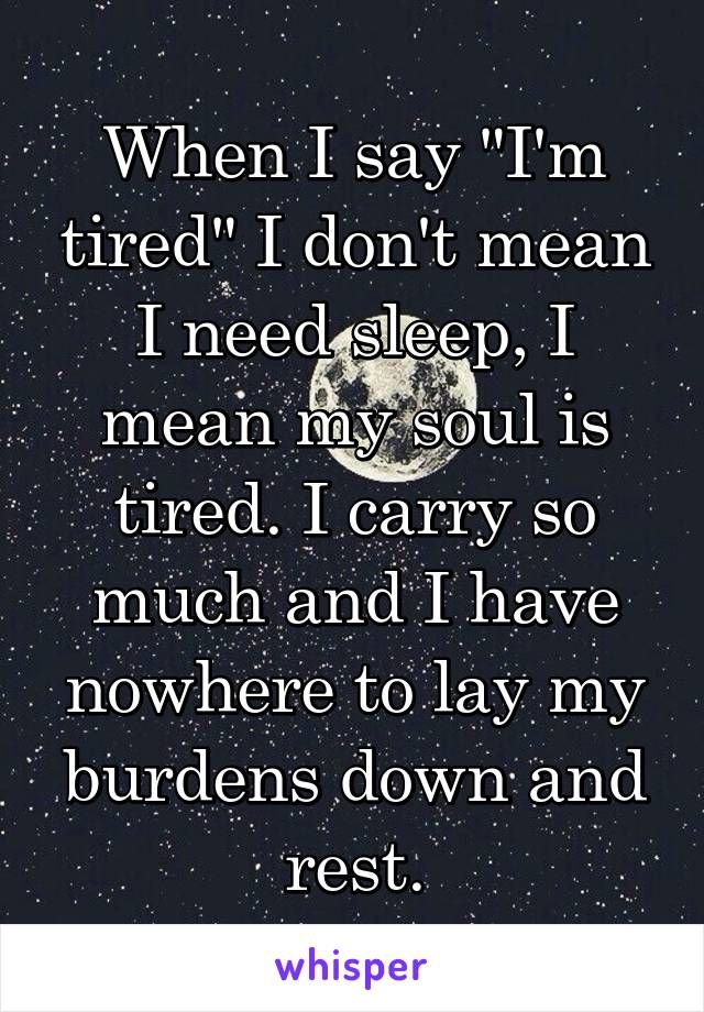 "When I say ""I'm tired"" I don't mean I need sleep, I mean my soul is tired. I carry so much and I have nowhere to lay my burdens down and rest."