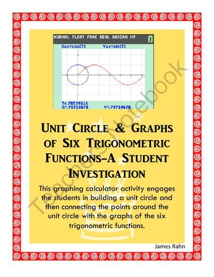Unit Circle & Graphs of Six Trigonometric Functions-A Student Investigation from jamesrahn on TeachersNotebook.com -  (5 pages)  - This graphing calculator activity engages the students in building a unit circle and then connecting the points around the unit circle with the graphs of the six trigonometric functions.  Students first trace around the graph to record the x-coordinate an