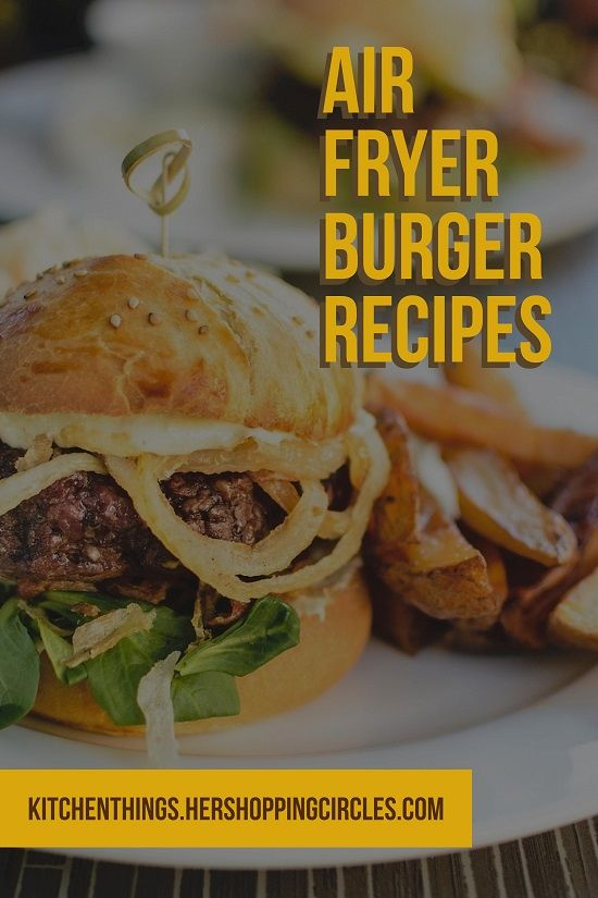 Air Fryer Burger Recipes - Gourmet Burger Recipes for the Air Fryer - Kitchen Things