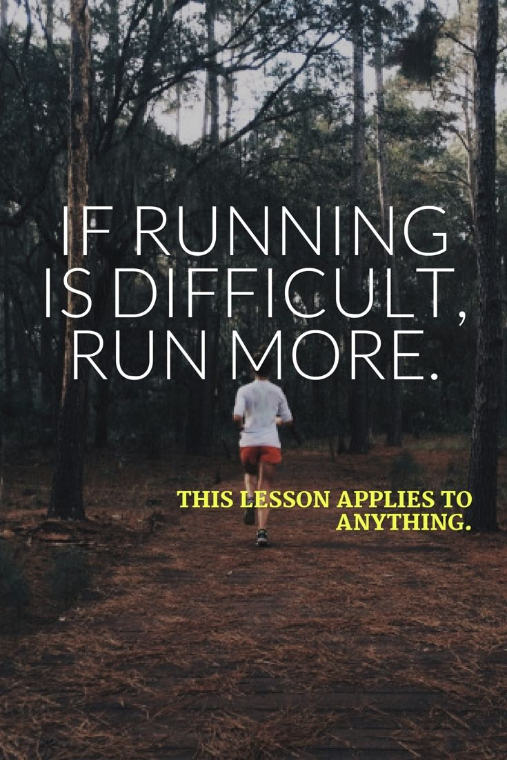 If running is difficult, run more. This lesson applies to anything…