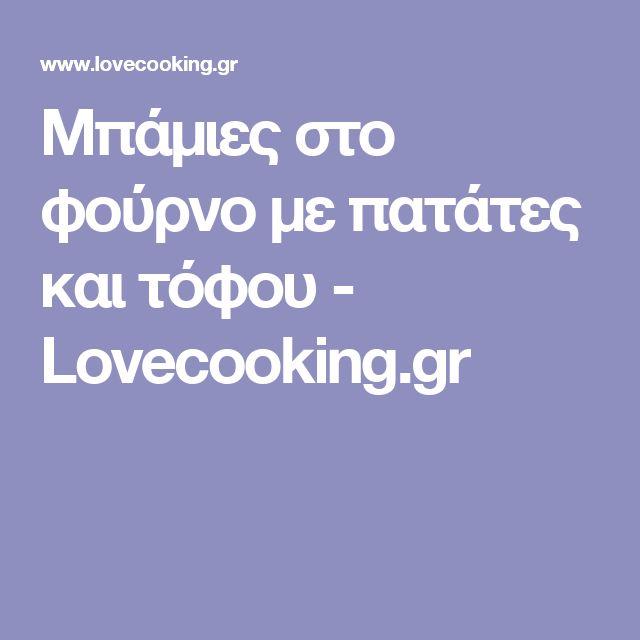 Μπάμιες στο φούρνο με πατάτες και τόφου - Lovecooking.gr
