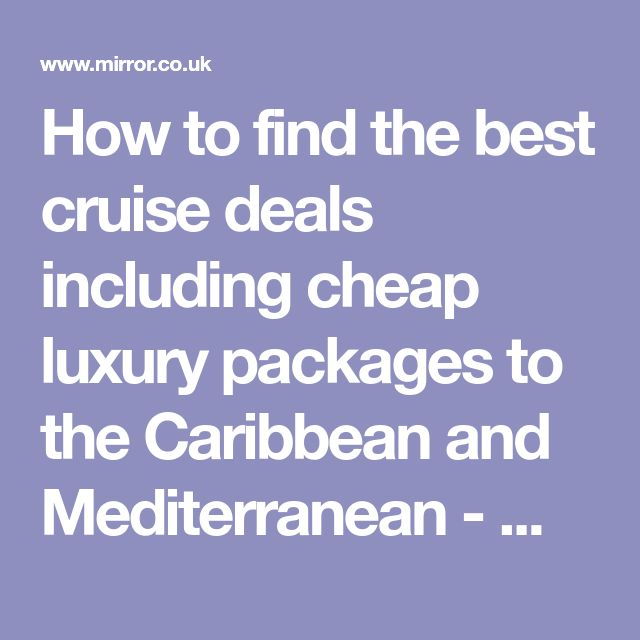 How to find the best cruise deals including cheap luxury packages to the Caribbean and Mediterranean - Mirror Online