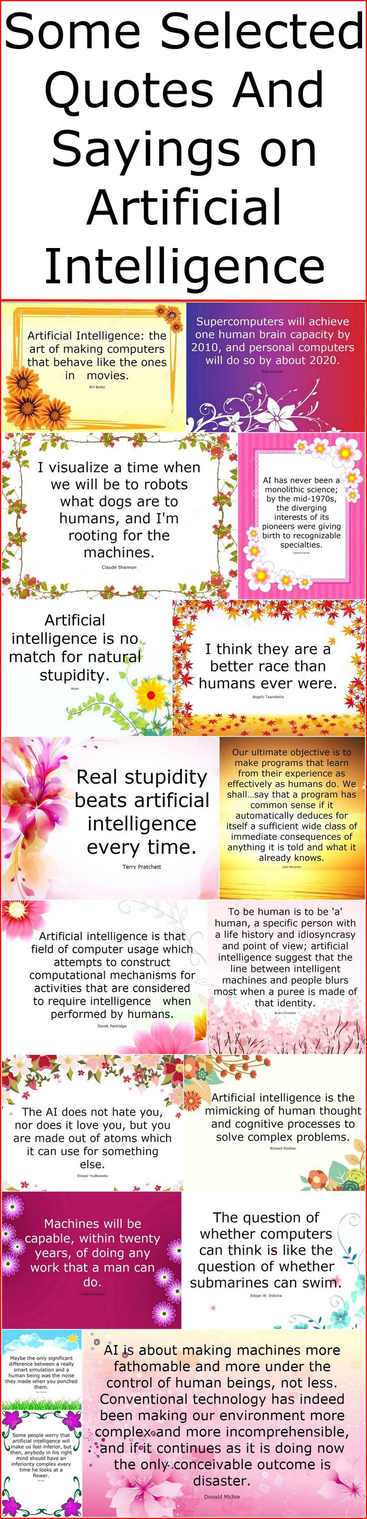 Artificial Intelligence is also known as machine intelligence and best example of this intelligence is our latest software, our system and the one best of all them is our computer system. In simple words, it is the simulation of human intelligence processes by machines and equipment. It includes many things in it, like learning, reasoning and machine vision as well. Here we have few selected quotes and sayings by famous personalities of all times, in which they have beautifully given their…