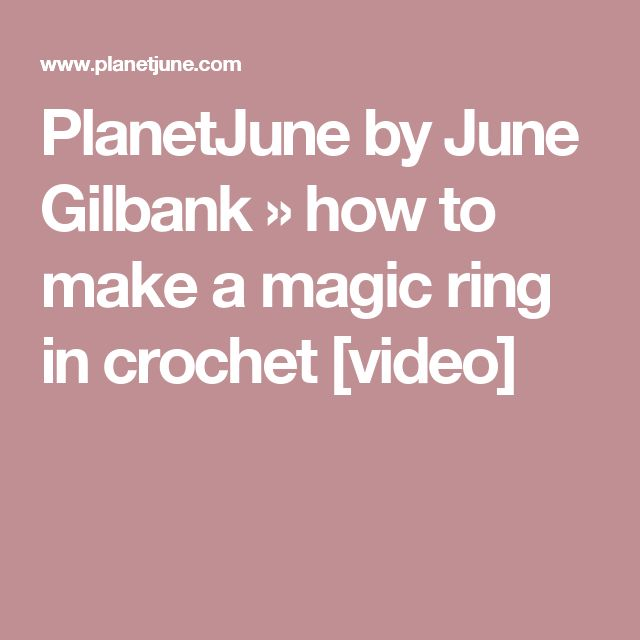 PlanetJune by June Gilbank » how to make a magic ring in crochet [video]