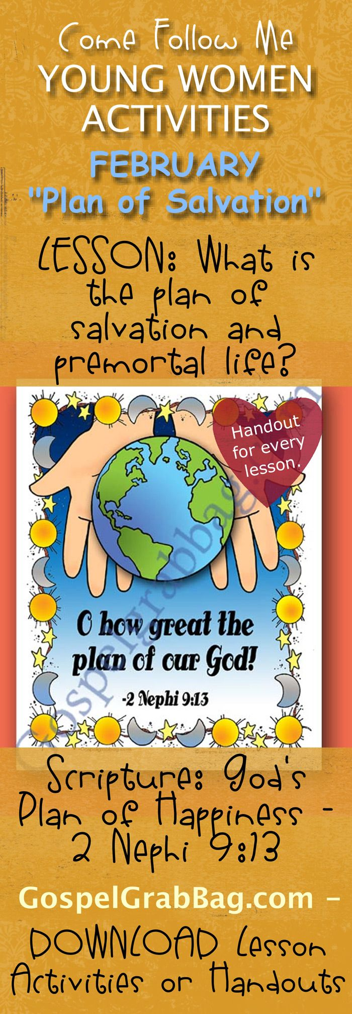 PLAN OF HAPPINESS – PLAN OF SALVATION: Come Follow Me – LDS Young Women Activities, February Theme: The Plan of Salvation, Lesson Topic #1 What is the plan of salvation? handout for every lesson, ACTIVITY: Heavenly Father's Plan of Happiness – 2 Nephi 9:13 Scripture Poster, Gospel grab bag – handouts to download from gospelgrabbag.com