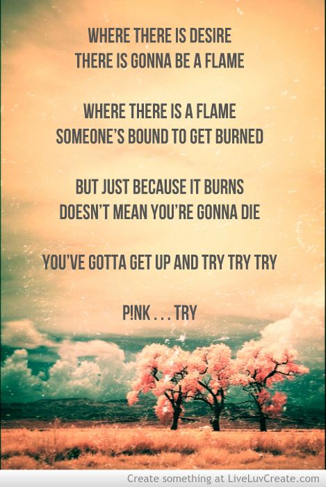 Try lyrics  P!nk....so much truth in these words