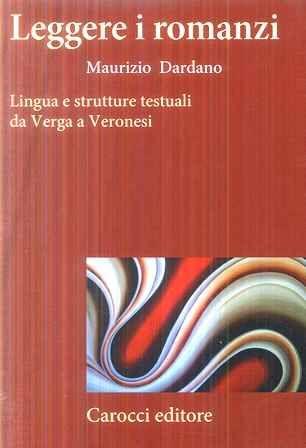 Leggere i romanzi : lingua e strutture testuali da Verga a Veronesi / Maurizio Dardano - Roma : Carocci, 2008