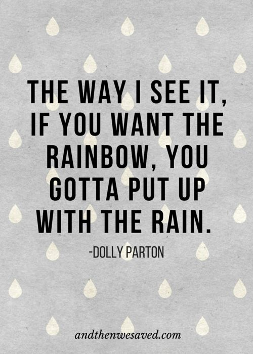 """The way I see it, if you want the rainbow, you gotta put up with the rain.""  - Dolly Parton 