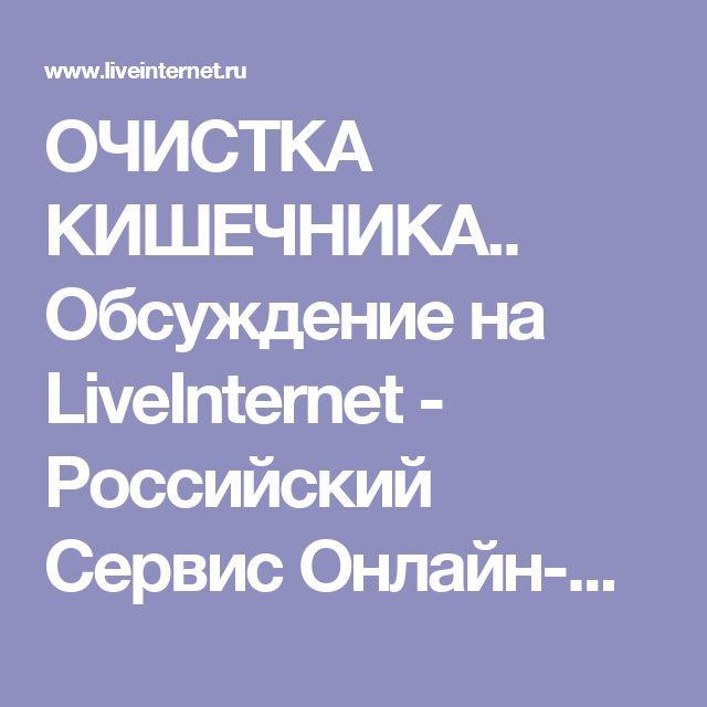 ОЧИСТКА КИШЕЧНИКА.. Обсуждение на LiveInternet - Российский Сервис Онлайн-Дневников