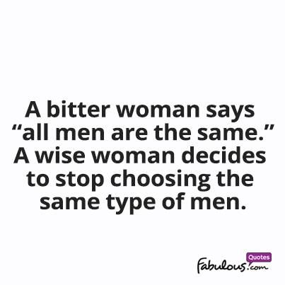 "A bitter woman says ""All men are the same"" A wise woman decides to stop choosing the same type of men."