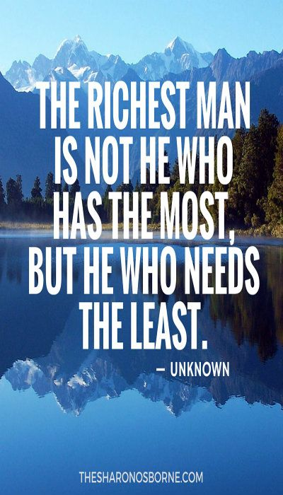 THE RICHEST MAN IS NOT HE WHO HAS THE MOST, BUT HE WHO NEEDS THE LEAST.  — UNKNOWN / #TheSharonOsborne