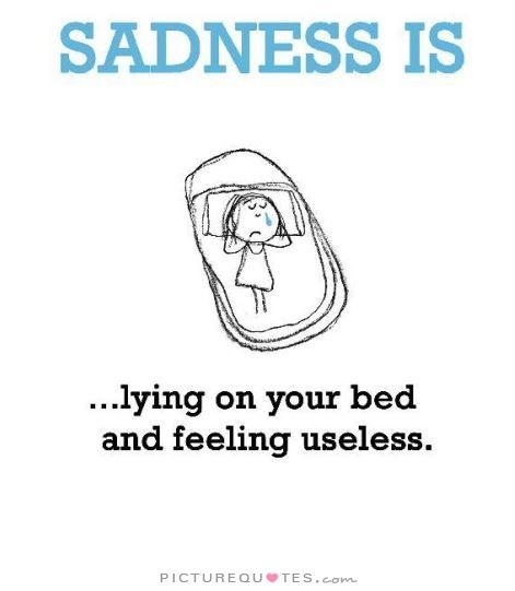 Sadness is lying on your bed and feeling useless. Picture Quotes.
