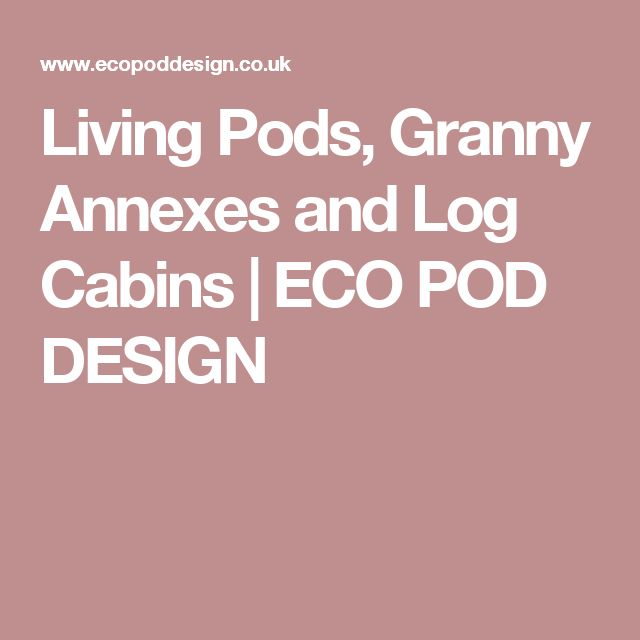 Living Pods, Granny Annexes and Log Cabins | ECO POD DESIGN