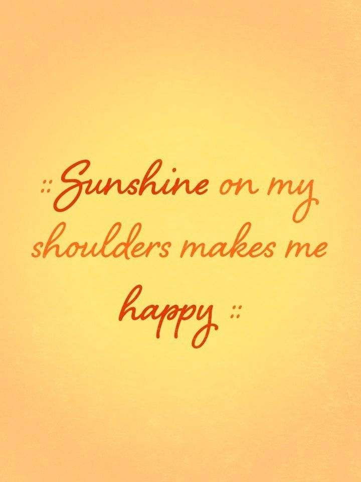 Sunshine on my shoulders makes me happy!!!