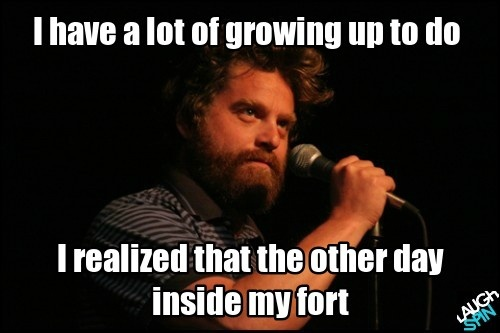 """I have a lot of growing up to do. I realized that the other day inside my fort."" - Zach Galifianakis"