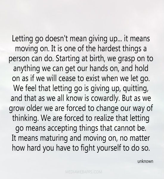 Letting go doesn't mean giving up... it means moving on. It is one of the hardest things a person can do. Starting at birth, we grasp on to ...