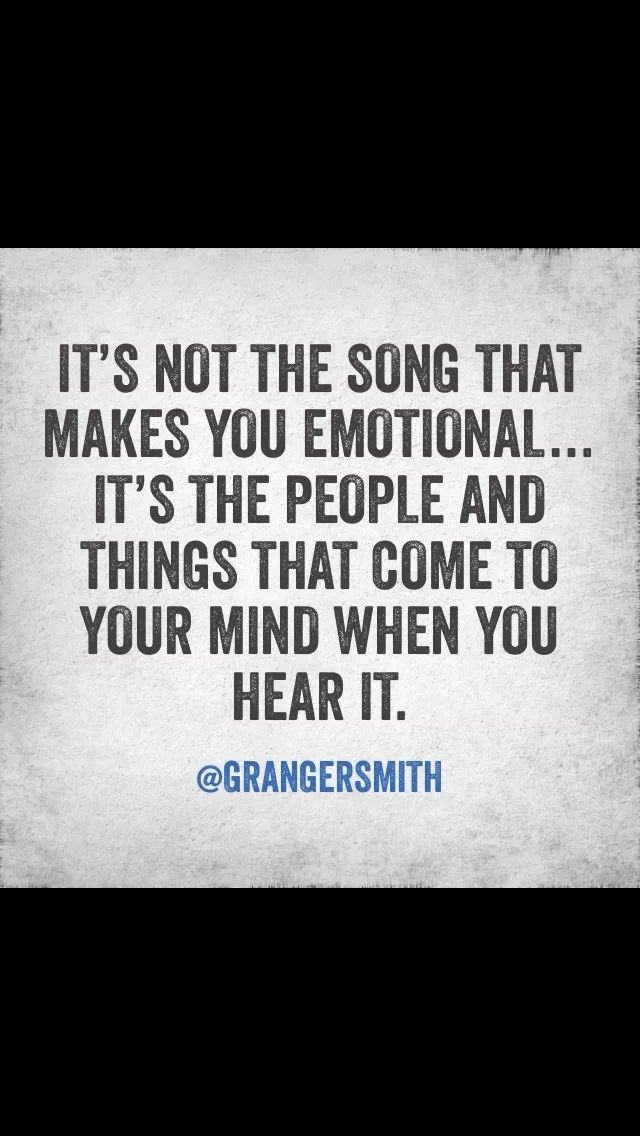 It's not the song that makes you emotional…it's the people and things that come to your mind when you hear it