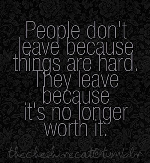 People don't leave because things are hard. They leave because it's no longer worth it.