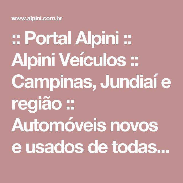 :: Portal Alpini :: Alpini Veículos :: Campinas, Jundiaí e região :: Automóveis novos e usados de todas as marcas :: Financiamento :: Consignação :: Compra :: Venda :: Troca :: Carros ::